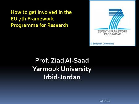 12/12/2015 How to get involved in the EU 7th Framework Programme for Research Prof. Ziad Al-Saad Yarmouk University Irbid-Jordan.