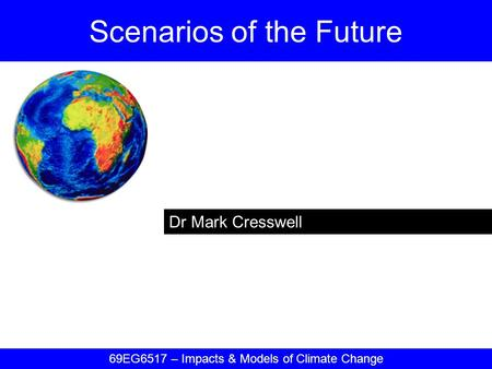 Dr Mark Cresswell Scenarios of the Future 69EG6517 – Impacts & Models of Climate Change.