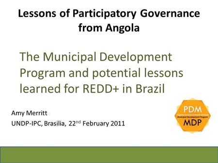 Lessons of Participatory Governance from Angola The Municipal Development Program and potential lessons learned for REDD+ in Brazil Amy Merritt UNDP-IPC,