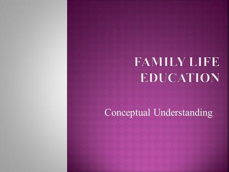 Conceptual Understanding.  Family  Kinship  Marriage  Value system in family  Relationship and bonding in family life.