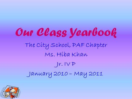 Our Class Yearbook The City School, PAF Chapter Ms. Hiba Khan Jr. IV P January 2010 – May 2011.