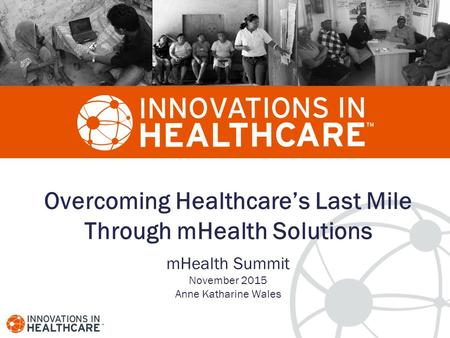 Overcoming Healthcare's Last Mile Through mHealth Solutions mHealth Summit November 2015 Anne Katharine Wales.