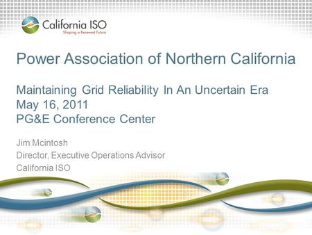 Power Association of Northern California Maintaining Grid Reliability In An Uncertain Era May 16, 2011 PG&E Conference Center Jim Mcintosh Director, Executive.
