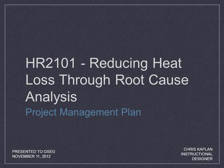 HR2101 - Reducing Heat Loss Through Root Cause Analysis Project Management Plan PRESENTED TO GSEG NOVEMBER 11, 2012 CHRIS KAPLAN INSTRUCTIONAL DESIGNER.