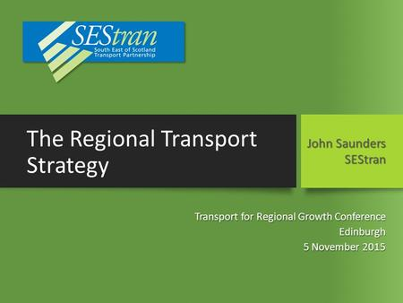 The Regional Transport Strategy Transport for Regional Growth Conference Edinburgh 5 November 2015 John Saunders SEStran.