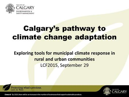 Onward/ By 2020, there will be an increase in the number of businesses that support sustainable practices. Calgary's pathway to climate change adaptation.