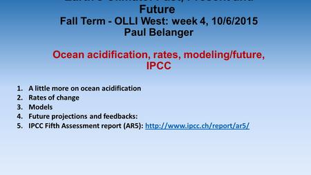 Earth's Climate: Past, Present and Future Fall Term - OLLI West: week 4, 10/6/2015 Paul Belanger Ocean acidification, rates, modeling/future, IPCC 1.A.