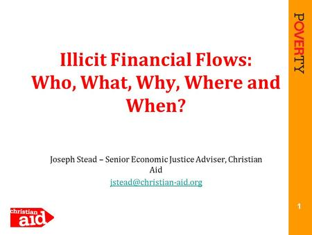 Illicit Financial Flows: Who, What, Why, Where and When? Joseph Stead – Senior Economic Justice Adviser, Christian Aid 1.