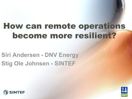 How can remote operations become more resilient? Siri Andersen - DNV Energy Stig Ole Johnsen - SINTEF.
