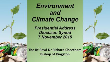 Environment and Climate Change Presidential Address Diocesan Synod 7 November 2015 The Rt Revd Dr Richard Cheetham Bishop of Kingston.
