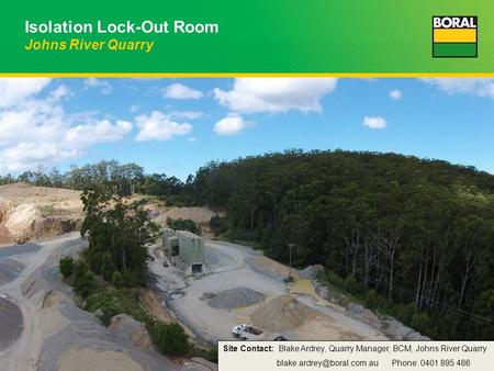 Isolation Lock-Out Room Johns River Quarry Site Contact: Blake Ardrey, Quarry Manager, BCM, Johns River Quarry Phone: 0401 895.