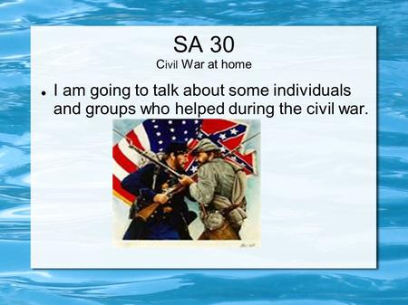 SA 30 C ivil War at home I am going to talk about some individuals and groups who helped during the civil war.