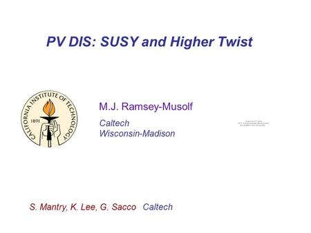 PV DIS: SUSY and Higher Twist M.J. Ramsey-Musolf Caltech Wisconsin-Madison S. Mantry, K. Lee, G. Sacco Caltech.