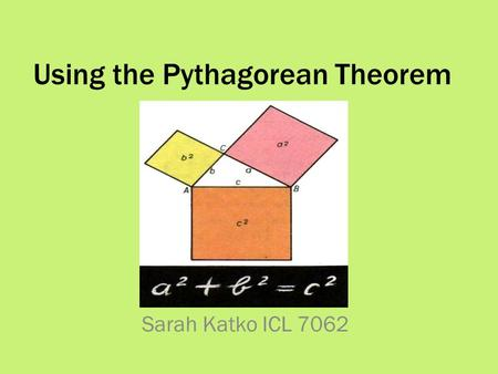 Using the Pythagorean Theorem Sarah Katko ICL 7062.