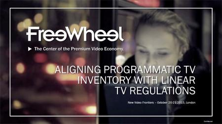 Confidential New Video Frontiers – October 20-21 2015, London ALIGNING PROGRAMMATIC TV INVENTORY WITH LINEAR TV REGULATIONS.