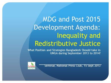 MDG and Post 2015 Development Agenda: Inequality and Redistributive Justice What Position and Strategies Bangladesh Should take in UNGA during September.