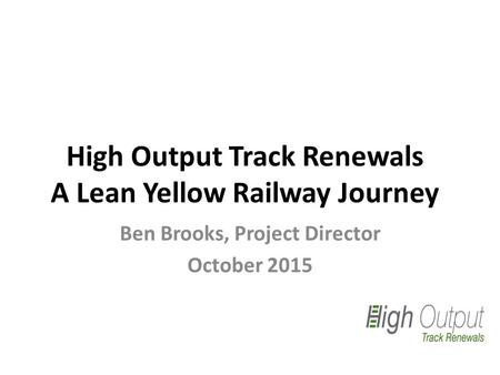 High Output Track Renewals A Lean Yellow Railway Journey Ben Brooks, Project Director October 2015.