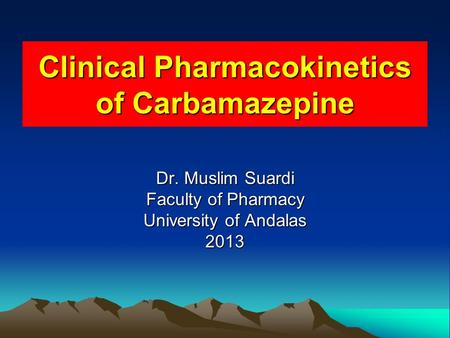 Clinical Pharmacokinetics of Carbamazepine Dr. Muslim Suardi Faculty of Pharmacy University of Andalas 2013.