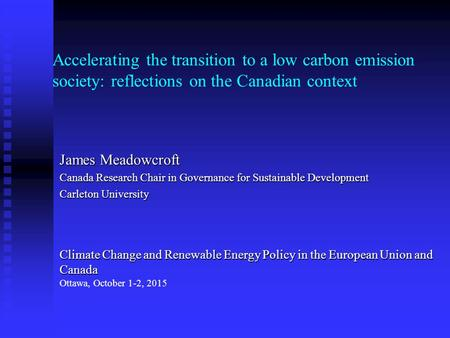 Accelerating the transition to a low carbon emission society: reflections on the Canadian context James Meadowcroft Canada Research Chair in Governance.