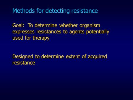 Methods for detecting resistance Goal: To determine whether organism expresses resistances to agents potentially used for therapy Designed to determine.