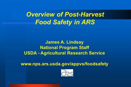 Overview of Post-Harvest Food Safety in ARS James A. Lindsay National Program Staff USDA - Agricultural Research Service www.nps.ars.usda.gov/appvs/foodsafety.