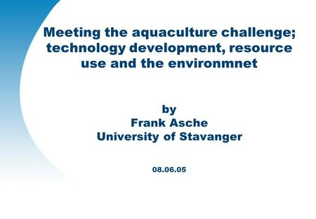 Meeting the aquaculture challenge; technology development, resource use and the environmnet by Frank Asche University of Stavanger 08.06.05.