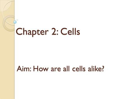 Chapter 2: Cells Aim: How are all cells alike?. Cell Traits Have an outer covering called a cell membrane Cytoplasm-contains hereditary material that.