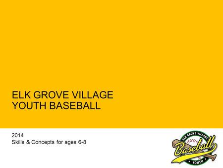 ELK GROVE VILLAGE YOUTH BASEBALL 2014 Skills & Concepts for ages 6-8.