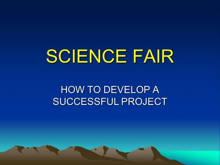 SCIENCE FAIR HOW TO DEVELOP A SUCCESSFUL PROJECT.