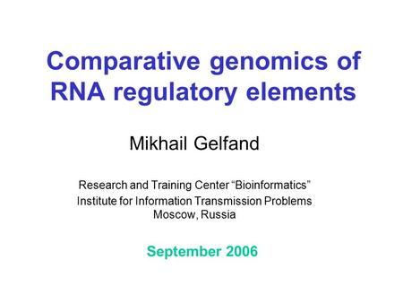 "Comparative genomics of RNA regulatory elements Mikhail Gelfand Research and Training Center ""Bioinformatics"" Institute for Information Transmission Problems."