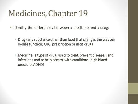 Medicines, Chapter 19 Identify the differences between a medicine and a drug: Drug- any substance other than food that changes the way our bodies function;