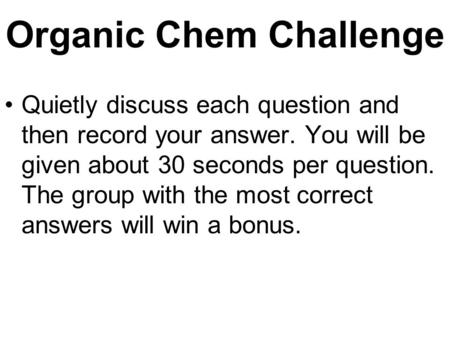 Organic Chem Challenge Quietly discuss each question and then record your answer. You will be given about 30 seconds per question. The group with the.