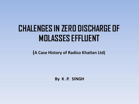 CHALENGES IN ZERO DISCHARGE OF MOLASSES EFFLUENT ( A Case History of Radico Khaitan Ltd) By K.P. SINGH.
