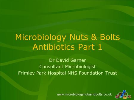 Www.microbiologynutsandbolts.co.uk Microbiology Nuts & Bolts Antibiotics Part 1 Dr David Garner Consultant Microbiologist Frimley Park Hospital NHS Foundation.