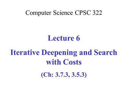 Computer Science CPSC 322 Lecture 6 Iterative Deepening and Search with Costs (Ch: 3.7.3, 3.5.3)