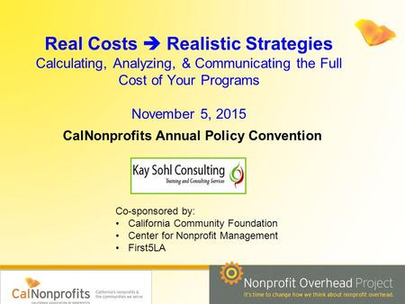 Real Costs  Realistic Strategies Calculating, Analyzing, & Communicating the Full Cost of Your Programs November 5, 2015 CalNonprofits Annual Policy Convention.