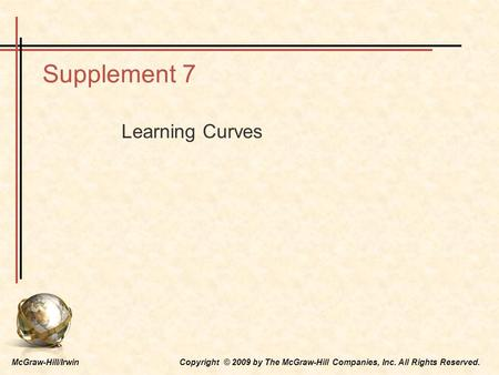 McGraw-Hill/Irwin Copyright © 2009 by The McGraw-Hill Companies, Inc. All Rights Reserved. Supplement 7 Learning Curves.