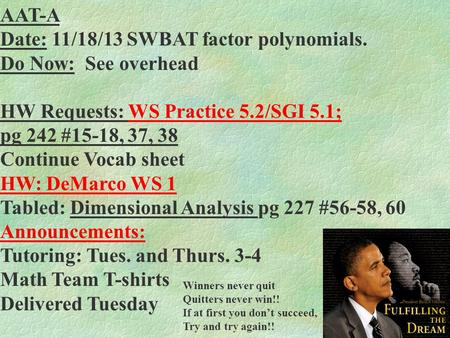 AAT-A Date: 11/18/13 SWBAT factor polynomials. Do Now: See overhead HW Requests: WS Practice 5.2/SGI 5.1; pg 242 #15-18, 37, 38 Continue Vocab sheet HW: