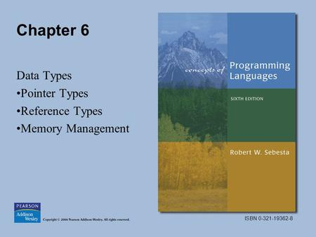 ISBN 0-321-19362-8 Chapter 6 Data Types Pointer Types Reference Types Memory Management.