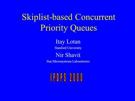 Skiplist-based Concurrent Priority Queues Itay Lotan Stanford University Nir Shavit Sun Microsystems Laboratories.