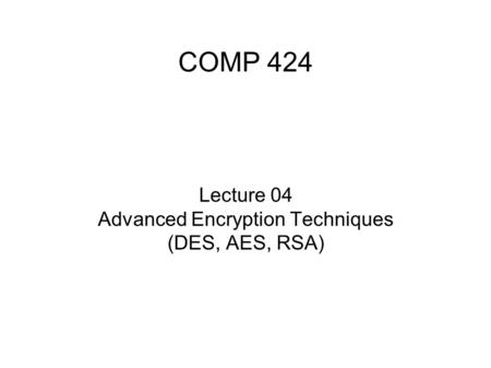COMP 424 Lecture 04 Advanced Encryption Techniques (DES, AES, RSA)