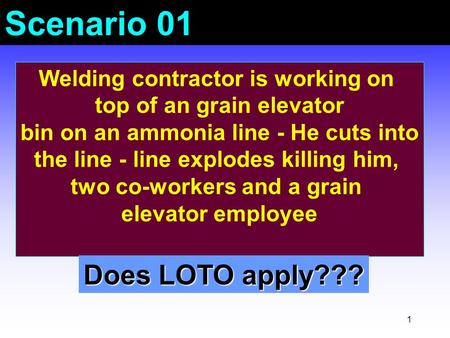 1 Scenario 01 Welding contractor is working on top of an grain elevator bin on an ammonia line - He cuts into the line - line explodes killing him, two.
