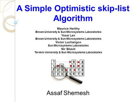 A Simple Optimistic skip-list Algorithm Maurice Herlihy Brown University & Sun Microsystems Laboratories Yossi Lev Brown University & Sun Microsystems.