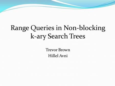 Range Queries in Non-blocking k-ary Search Trees Trevor Brown Hillel Avni.