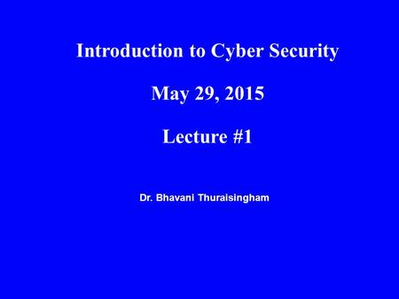 Dr. Bhavani Thuraisingham Introduction to Cyber Security May 29, 2015 Lecture #1.