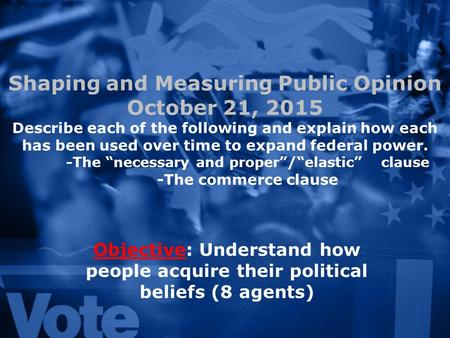Shaping and Measuring Public Opinion October 21, 2015 Describe each of the following and explain how each has been used over time to expand federal power.