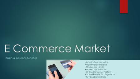 E Commerce Market INDIA & GLOBAL MARKET Industry Segmentation Industry Stakeholders Market Size – India Market Size – Global Online Consumer Pattern Online.