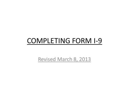 COMPLETING FORM I-9 Revised March 8, 2013. A. Employee must complete Section 1 at the time of hire, but no earlier than acceptance of the job offer. B.