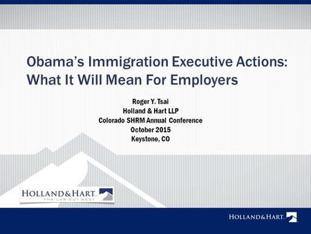 Obama's Immigration Executive Actions: What It Will Mean For Employers Roger Y. Tsai Holland & Hart LLP Colorado SHRM Annual Conference October 2015 Keystone,