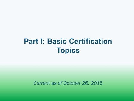 Part I: Basic Certification Topics Current as of October 26, 2015.